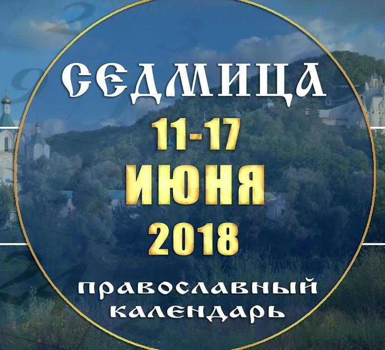 Мультимедийный православный календарь 11–17 июня 2018 года